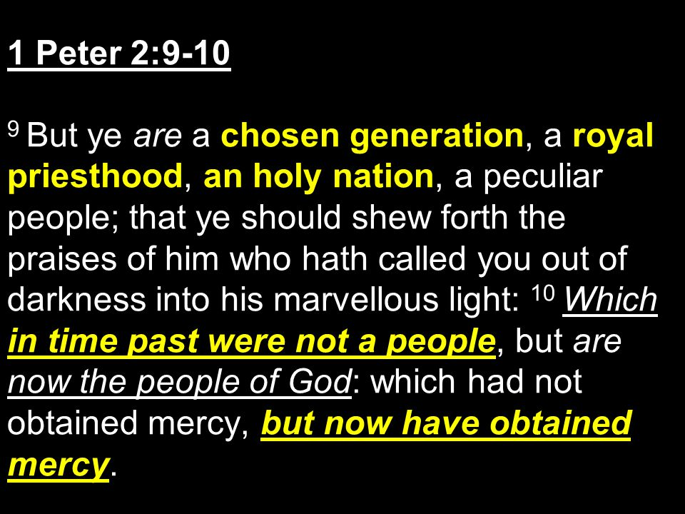 1 Peter 2:9-10 9 But ye are a chosen generation, a royal priesthood, an holy nation, a peculiar people; that ye should shew forth the praises of him w