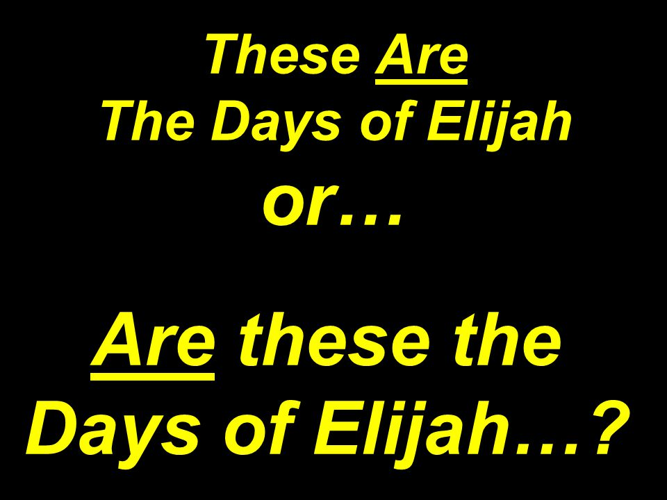 These Are The Days of Elijah or… Are these the Days of Elijah…?