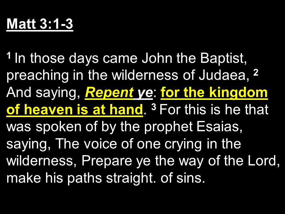 Matt 3:1-3 1 In those days came John the Baptist, preaching in the wilderness of Judaea, 2 And saying, Repent ye: for the kingdom of heaven is at hand