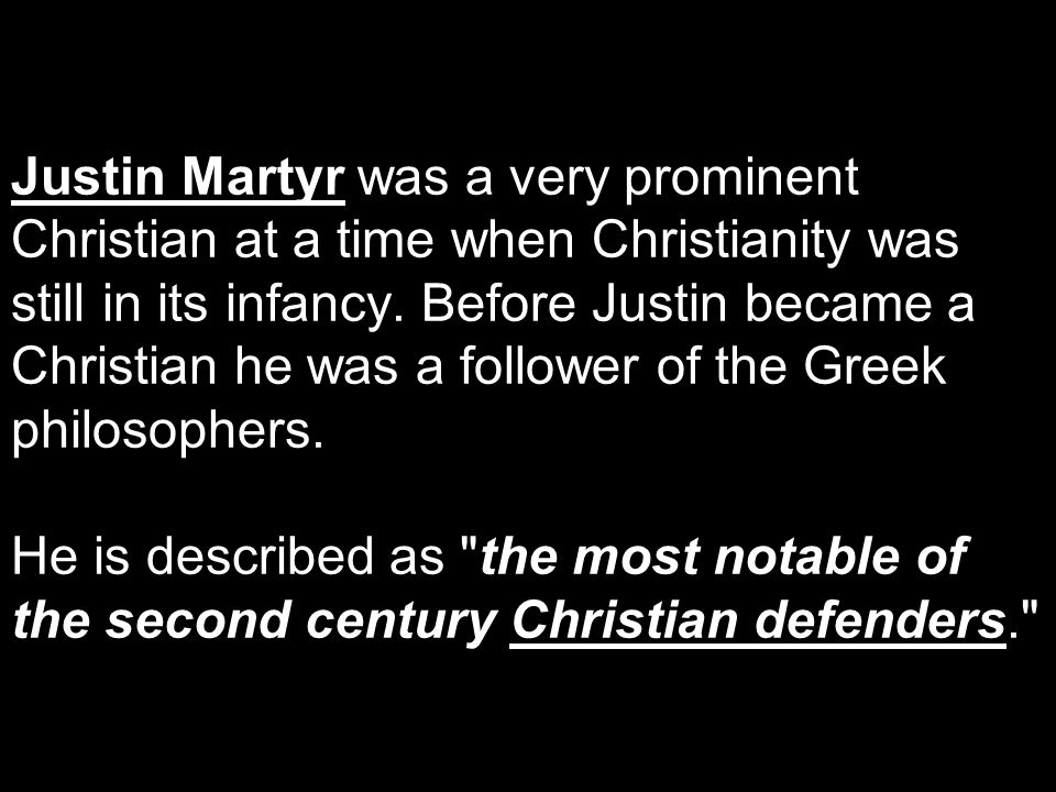 Justin Martyr was a very prominent Christian at a time when Christianity was still in its infancy. Before Justin became a Christian he was a follower