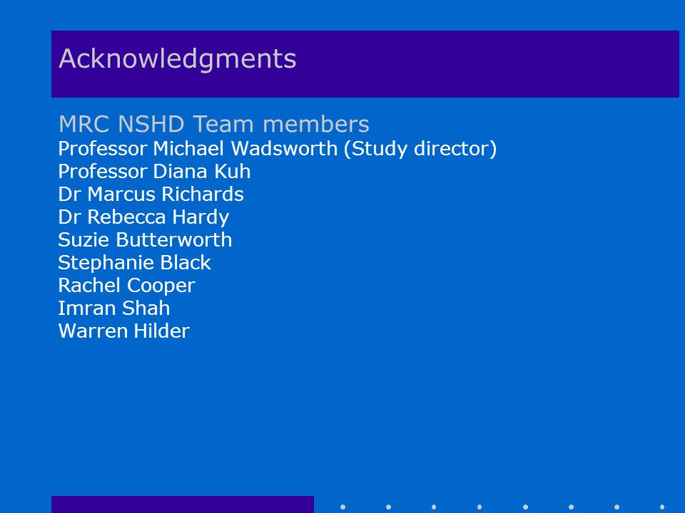 Acknowledgments MRC NSHD Team members Professor Michael Wadsworth (Study director) Professor Diana Kuh Dr Marcus Richards Dr Rebecca Hardy Suzie Butterworth Stephanie Black Rachel Cooper Imran Shah Warren Hilder