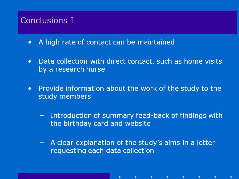 Conclusions I A high rate of contact can be maintained Data collection with direct contact, such as home visits by a research nurse Provide information about the work of the study to the study members –Introduction of summary feed-back of findings with the birthday card and website –A clear explanation of the study's aims in a letter requesting each data collection
