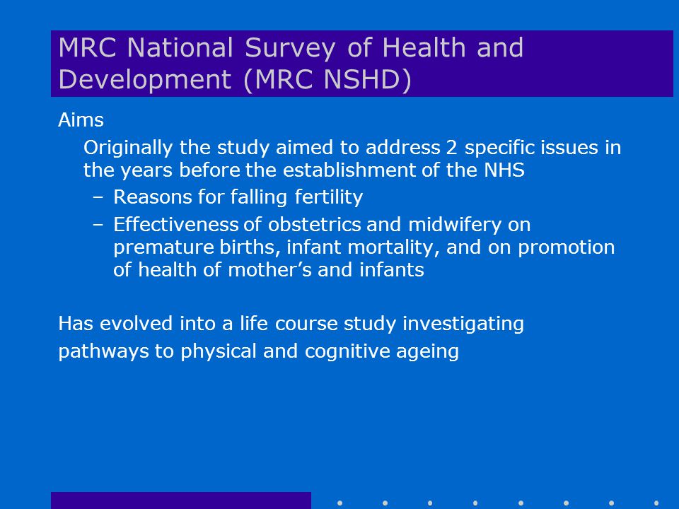 MRC National Survey of Health and Development (MRC NSHD) Aims Originally the study aimed to address 2 specific issues in the years before the establishment of the NHS –Reasons for falling fertility –Effectiveness of obstetrics and midwifery on premature births, infant mortality, and on promotion of health of mother's and infants Has evolved into a life course study investigating pathways to physical and cognitive ageing