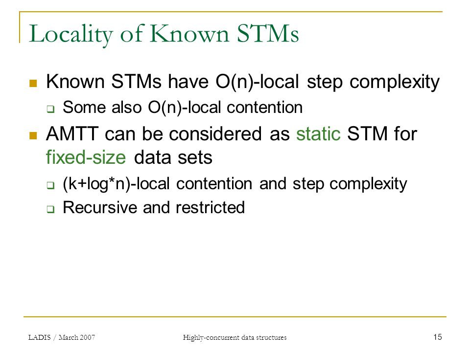 LADIS / March 2007Highly-concurrent data structures 15 Locality of Known STMs Known STMs have O(n)-local step complexity  Some also O(n)-local contention AMTT can be considered as static STM for fixed-size data sets  (k+log*n)-local contention and step complexity  Recursive and restricted