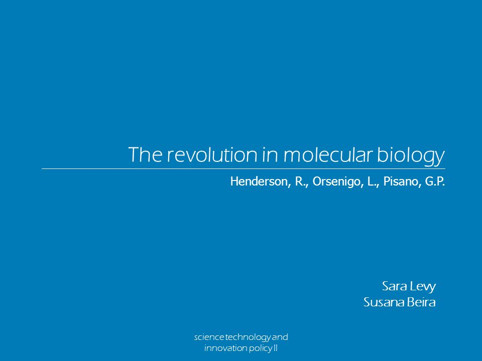 science technology and innovation policy II The revolution in molecular biology Sara Levy Susana Beira Henderson, R., Orsenigo, L., Pisano, G.P.