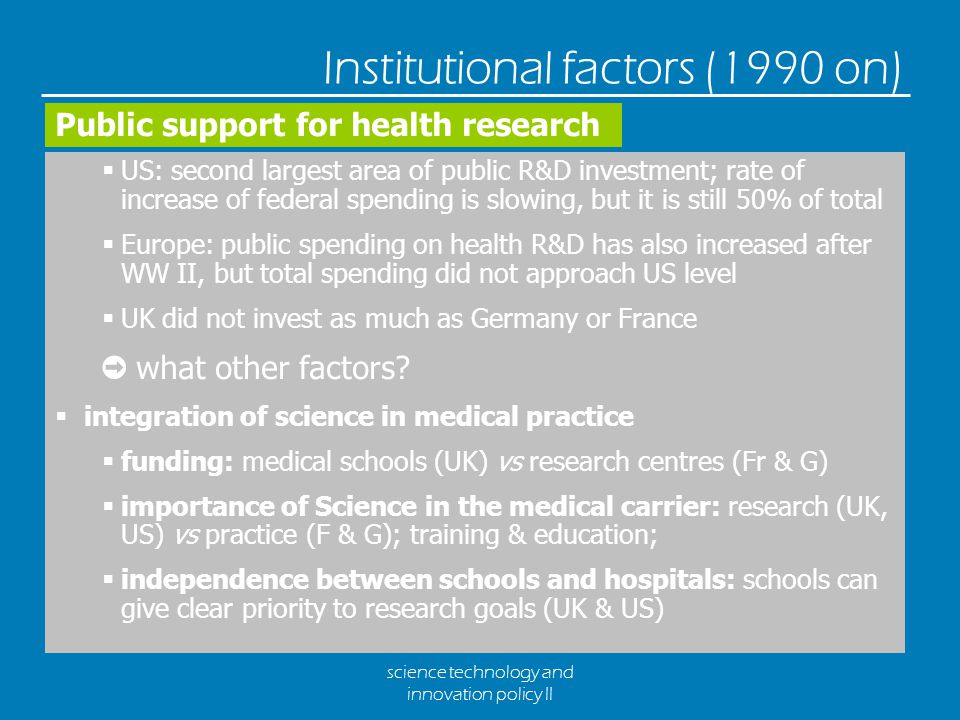 science technology and innovation policy II Institutional factors (1990 on)  US: second largest area of public R&D investment; rate of increase of federal spending is slowing, but it is still 50% of total  Europe: public spending on health R&D has also increased after WW II, but total spending did not approach US level  UK did not invest as much as Germany or France ➲ what other factors.