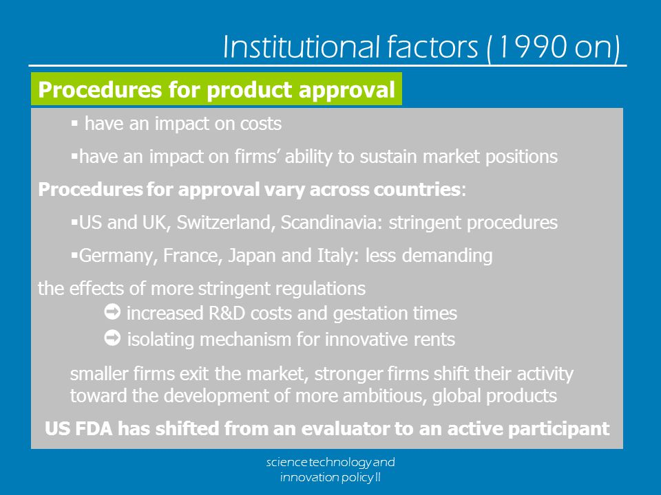 science technology and innovation policy II Institutional factors (1990 on)  have an impact on costs  have an impact on firms' ability to sustain market positions Procedures for approval vary across countries:  US and UK, Switzerland, Scandinavia: stringent procedures  Germany, France, Japan and Italy: less demanding the effects of more stringent regulations ➲ increased R&D costs and gestation times ➲ isolating mechanism for innovative rents smaller firms exit the market, stronger firms shift their activity toward the development of more ambitious, global products US FDA has shifted from an evaluator to an active participant Procedures for product approval