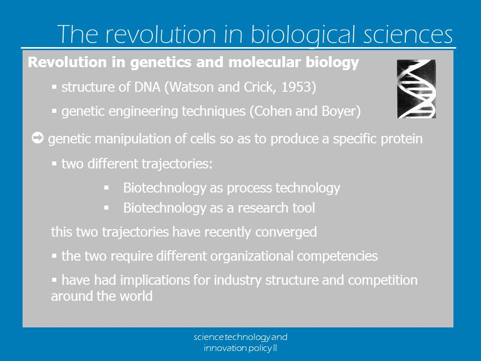 science technology and innovation policy II The revolution in biological sciences Revolution in genetics and molecular biology  structure of DNA (Watson and Crick, 1953)  genetic engineering techniques (Cohen and Boyer) ➲ genetic manipulation of cells so as to produce a specific protein  two different trajectories:  Biotechnology as process technology  Biotechnology as a research tool this two trajectories have recently converged  the two require different organizational competencies  have had implications for industry structure and competition around the world