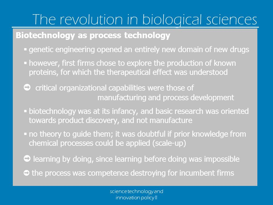 science technology and innovation policy II The revolution in biological sciences Biotechnology as process technology  genetic engineering opened an entirely new domain of new drugs  however, first firms chose to explore the production of known proteins, for which the therapeutical effect was understood ➲ critical organizational capabilities were those of manufacturing and process development  biotechnology was at its infancy, and basic research was oriented towards product discovery, and not manufacture  no theory to guide them; it was doubtful if prior knowledge from chemical processes could be applied (scale-up) ➲ learning by doing, since learning before doing was impossible ➲ the process was competence destroying for incumbent firms