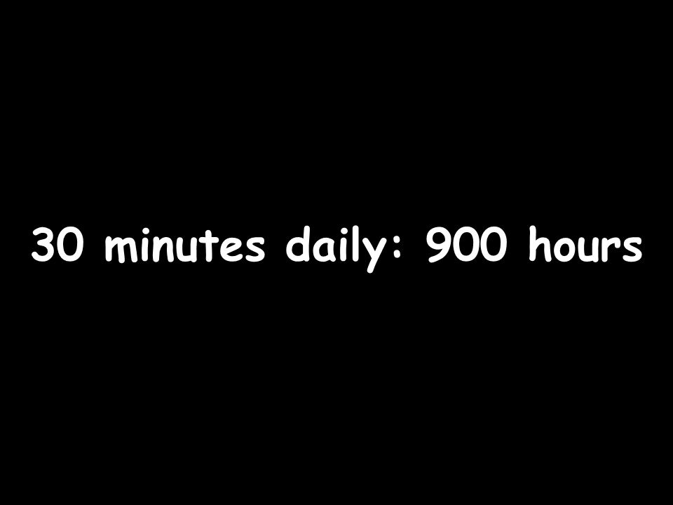 30 minutes daily: 900 hours