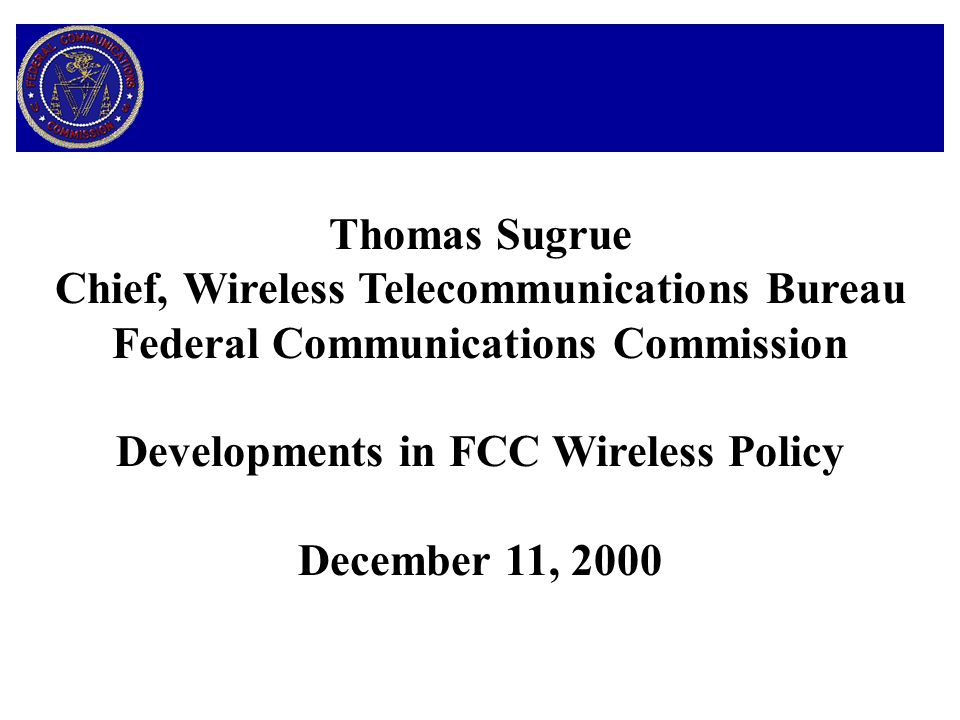 Thomas Sugrue Chief, Wireless Telecommunications Bureau Federal Communications Commission Developments in FCC Wireless Policy December 11, 2000