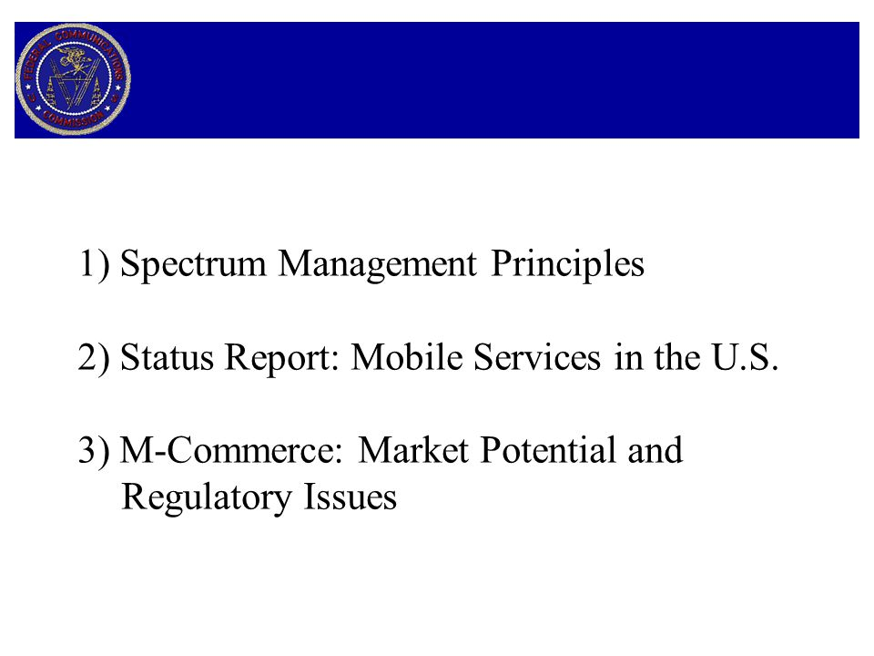FCC Policies and Programs Regarding M-Commerce 1) Spectrum Availability 2) Location Information - Rollout of Service 3) Privacy and Location Information 4) Open Access