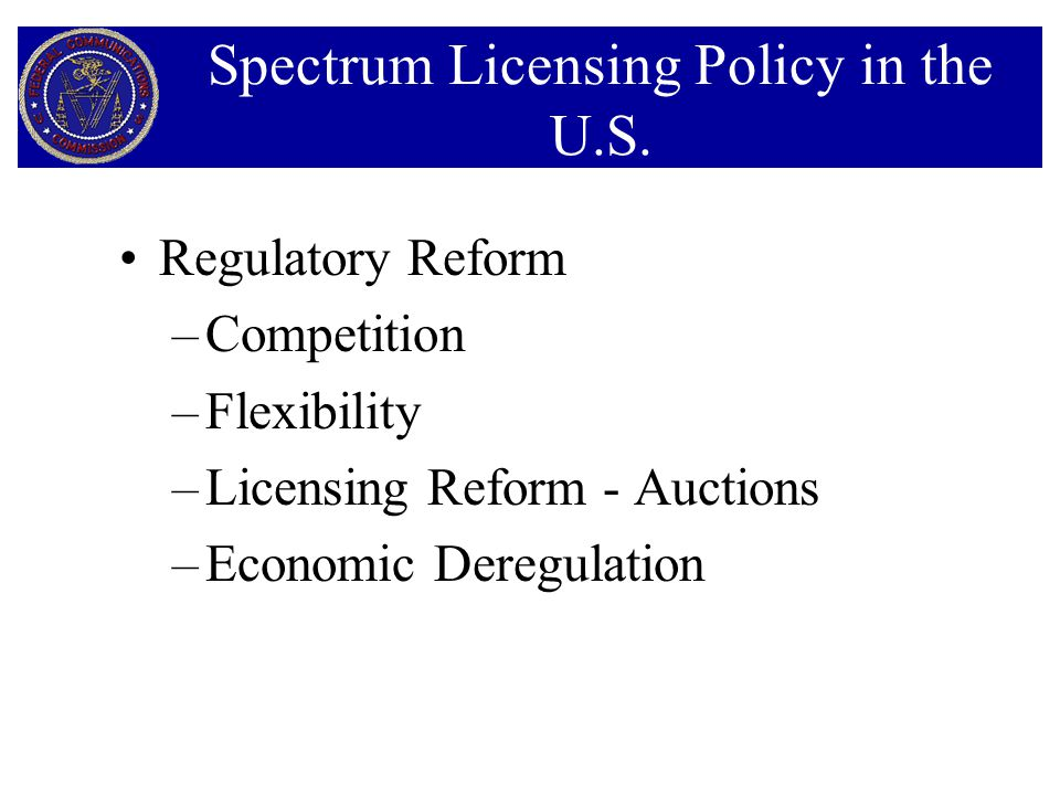 Regulatory Reform –Competition –Flexibility –Licensing Reform - Auctions –Economic Deregulation Spectrum Licensing Policy in the U.S.