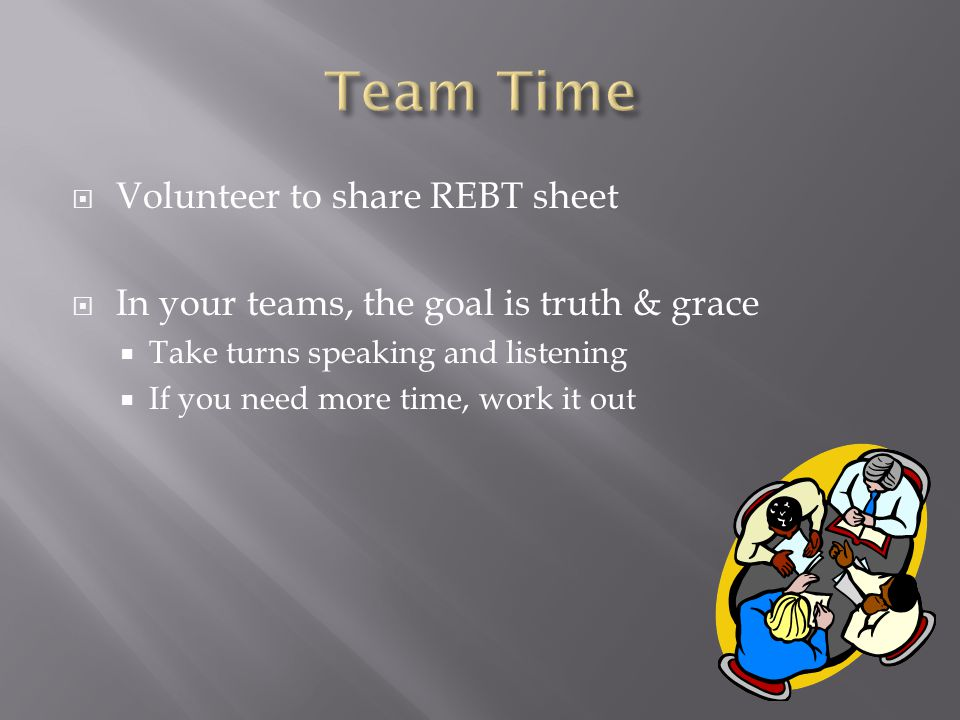  Volunteer to share REBT sheet  In your teams, the goal is truth & grace  Take turns speaking and listening  If you need more time, work it out