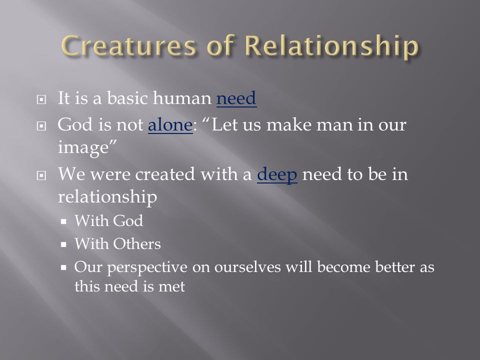  It is a basic human need  God is not alone: Let us make man in our image  We were created with a deep need to be in relationship  With God  With Others  Our perspective on ourselves will become better as this need is met
