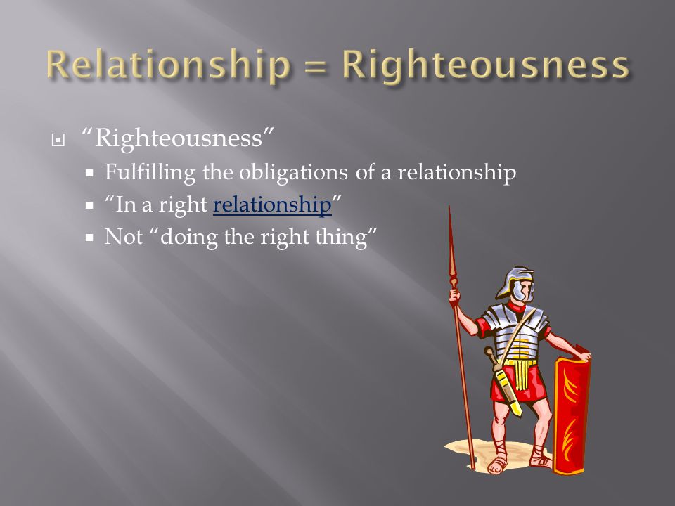  Righteousness  Fulfilling the obligations of a relationship  In a right relationship  Not doing the right thing