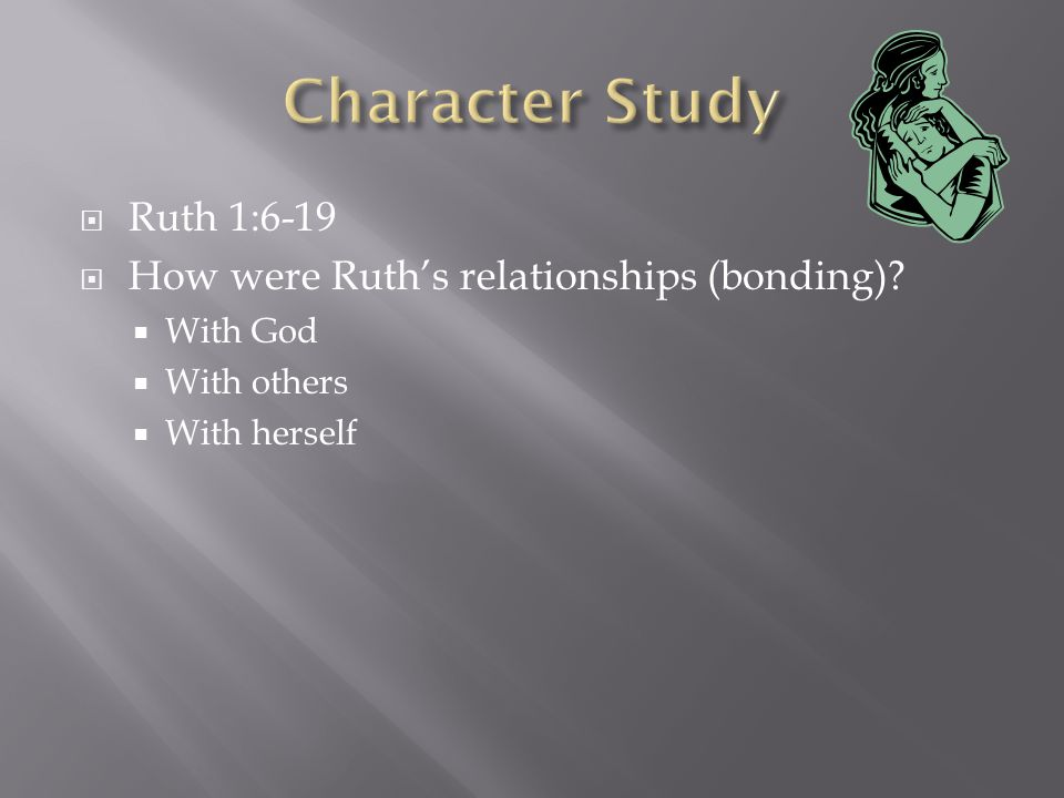  Ruth 1:6-19  How were Ruth's relationships (bonding)?  With God  With others  With herself