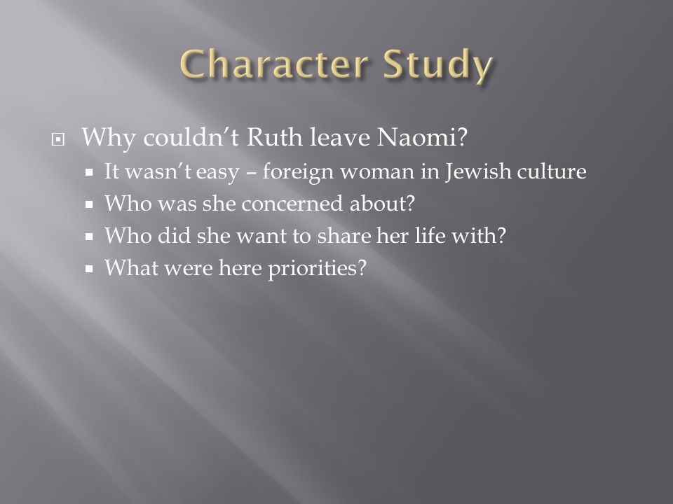  Why couldn't Ruth leave Naomi?  It wasn't easy – foreign woman in Jewish culture  Who was she concerned about?  Who did she want to share her lif