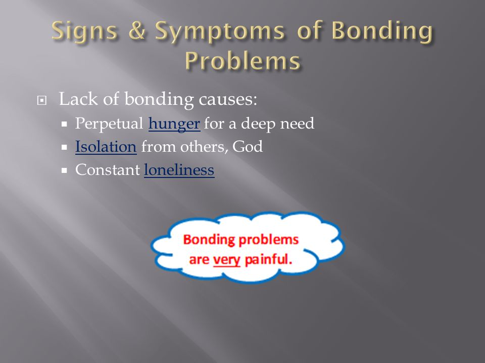  Lack of bonding causes:  Perpetual hunger for a deep need  Isolation from others, God  Constant loneliness
