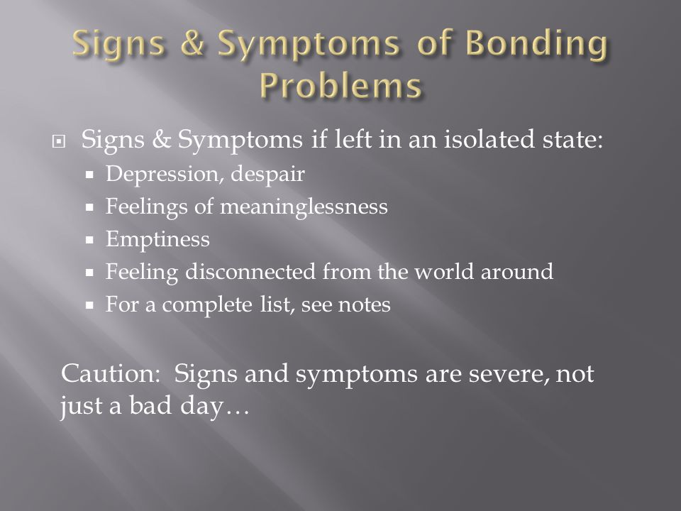  Signs & Symptoms if left in an isolated state:  Depression, despair  Feelings of meaninglessness  Emptiness  Feeling disconnected from the world around  For a complete list, see notes Caution: Signs and symptoms are severe, not just a bad day…