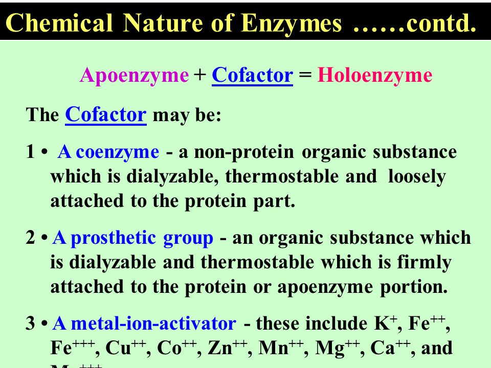 Apoenzyme + Cofactor = Holoenzyme The Cofactor may be: 1 A coenzyme - a non-protein organic substance which is dialyzable, thermostable and loosely at