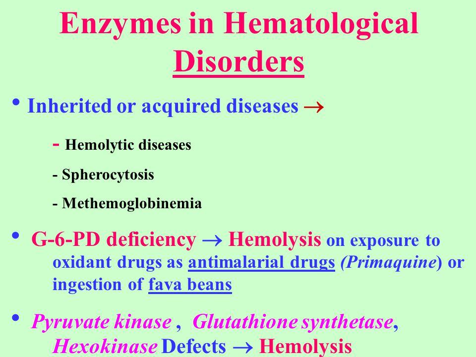 Enzymes in Hematological Disorders  Inherited or acquired diseases  - Hemolytic diseases - Spherocytosis - Methemoglobinemia  G-6-PD deficiency  H