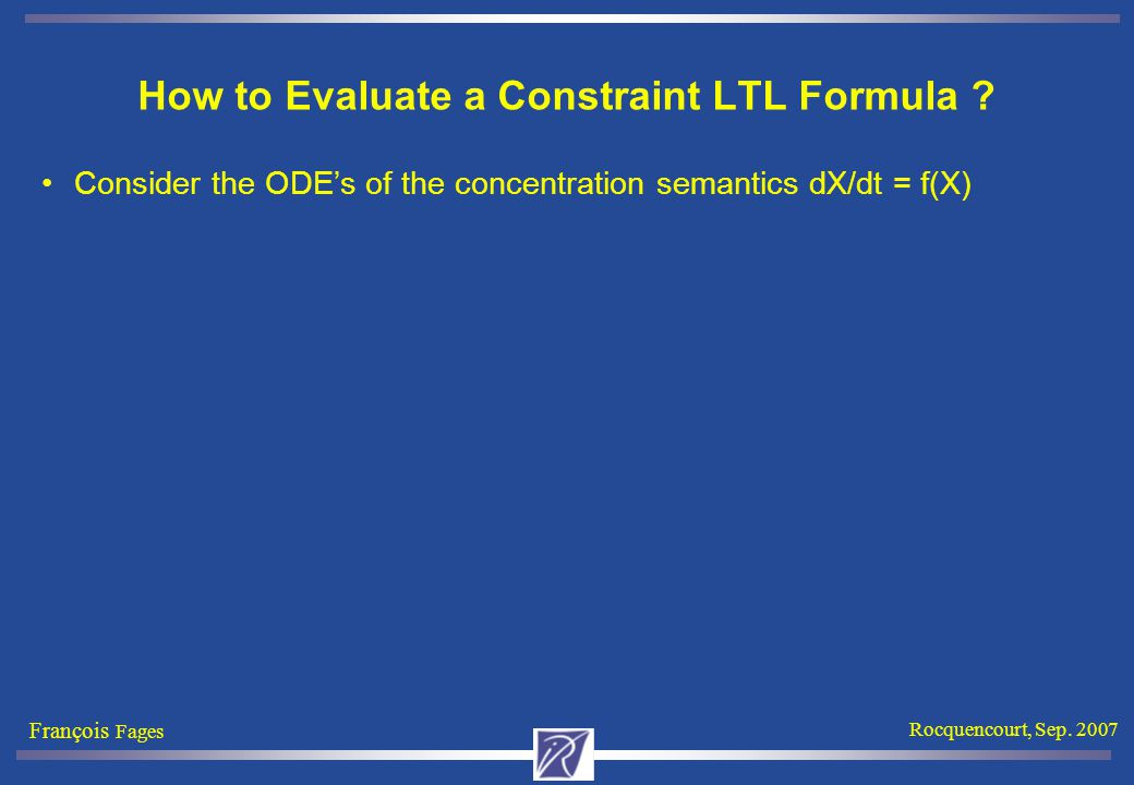 François Fages Rocquencourt, Sep. 2007 How to Evaluate a Constraint LTL Formula .