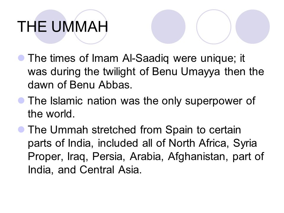 THE UMMAH The times of Imam Al ‑ Saadiq were unique; it was during the twilight of Benu Umayya then the dawn of Benu Abbas. The Islamic nation was the