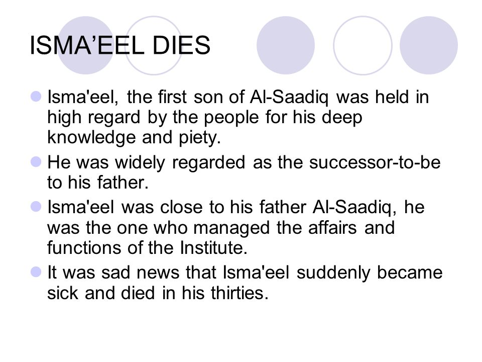ISMA'EEL DIES Isma'eel, the first son of Al ‑ Saadiq was held in high regard by the people for his deep knowledge and piety. He was widely regarded as