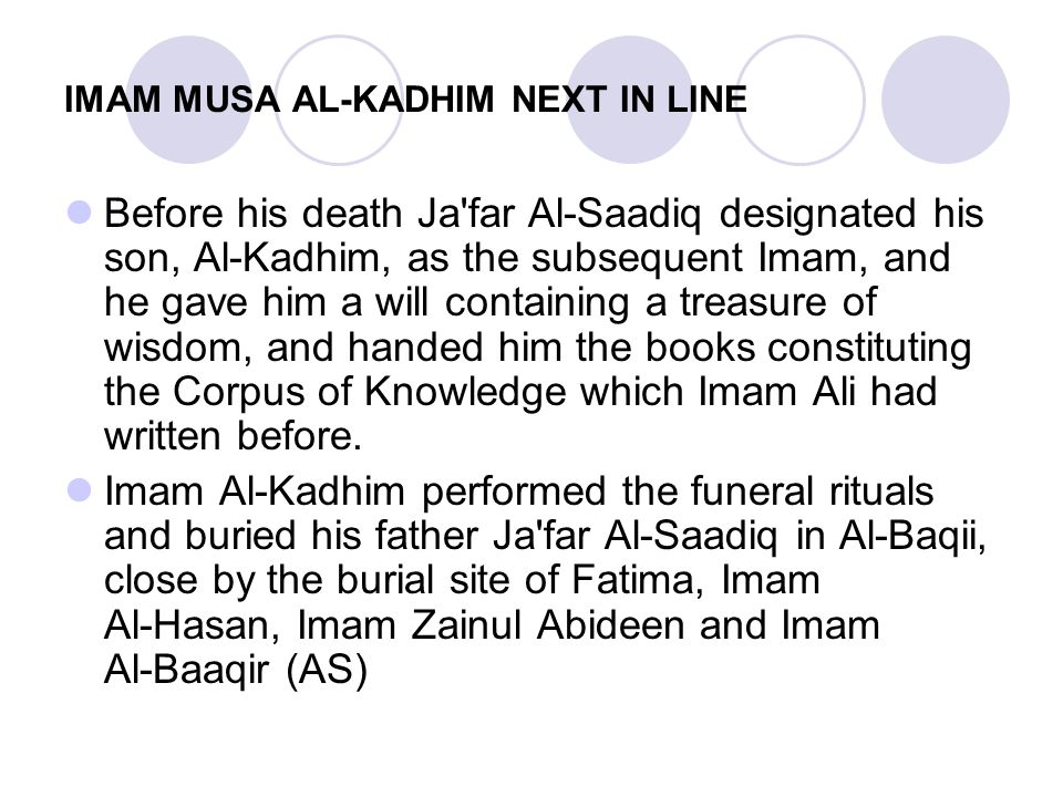 IMAM MUSA AL-KADHIM NEXT IN LINE Before his death Ja'far Al ‑ Saadiq designated his son, Al ‑ Kadhim, as the subsequent Imam, and he gave him a will c