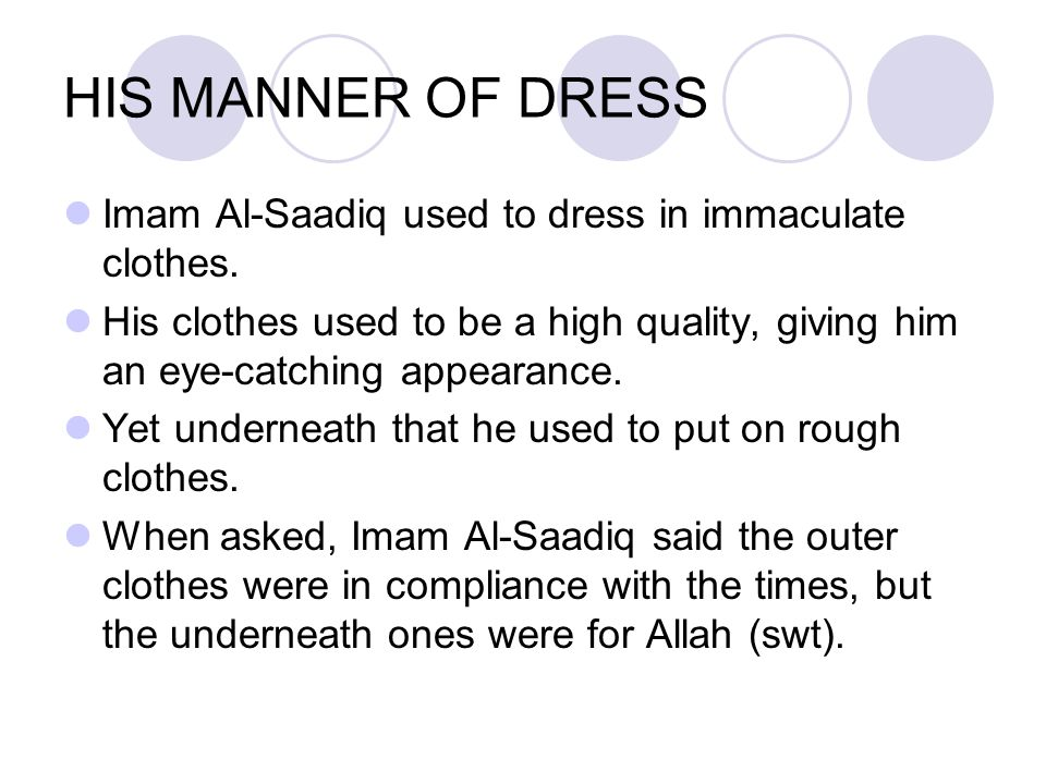 HIS MANNER OF DRESS Imam Al ‑ Saadiq used to dress in immaculate clothes. His clothes used to be a high quality, giving him an eye ‑ catching appearan
