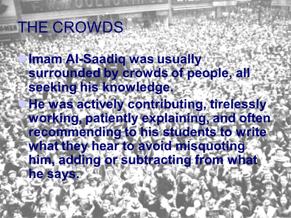 THE CROWDS Imam Al ‑ Saadiq was usually surrounded by crowds of people, all seeking his knowledge. He was actively contributing, tirelessly working, p