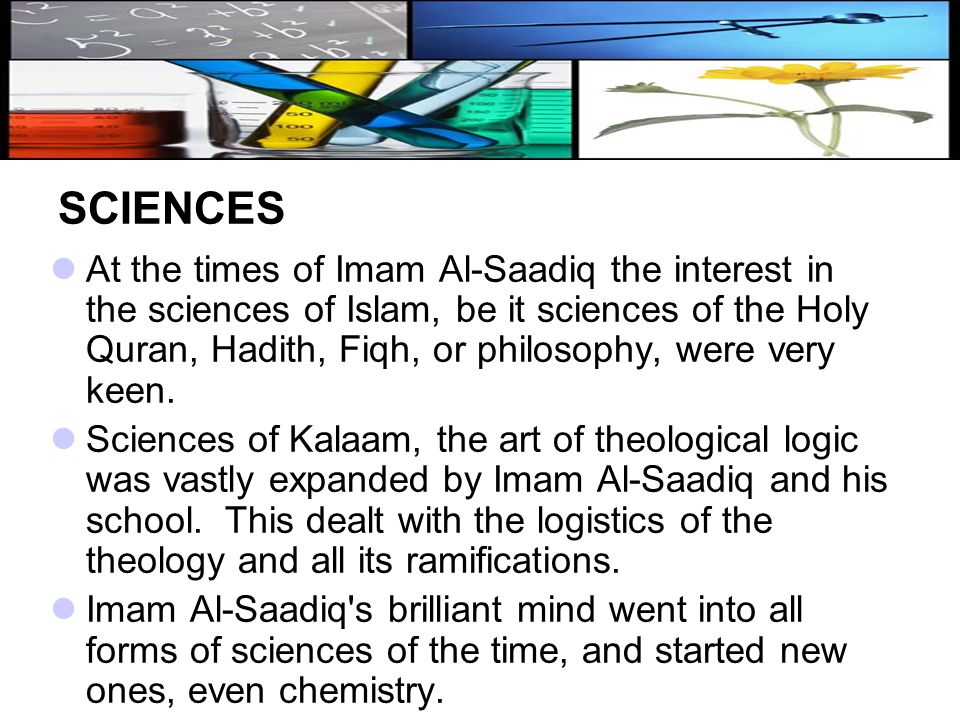 SCIENCES At the times of Imam Al ‑ Saadiq the interest in the sciences of Islam, be it sciences of the Holy Quran, Hadith, Fiqh, or philosophy, were v
