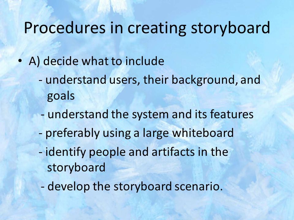Procedures in creating storyboard A) decide what to include - understand users, their background, and goals - understand the system and its features - preferably using a large whiteboard - identify people and artifacts in the storyboard - develop the storyboard scenario.
