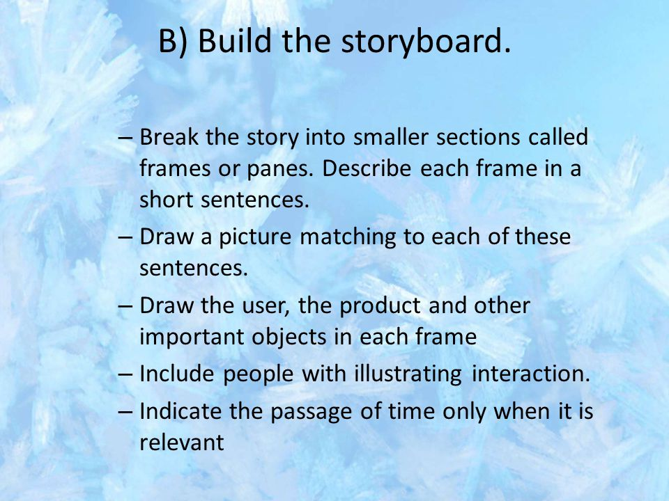B) Build the storyboard. – Break the story into smaller sections called frames or panes. Describe each frame in a short sentences. – Draw a picture ma