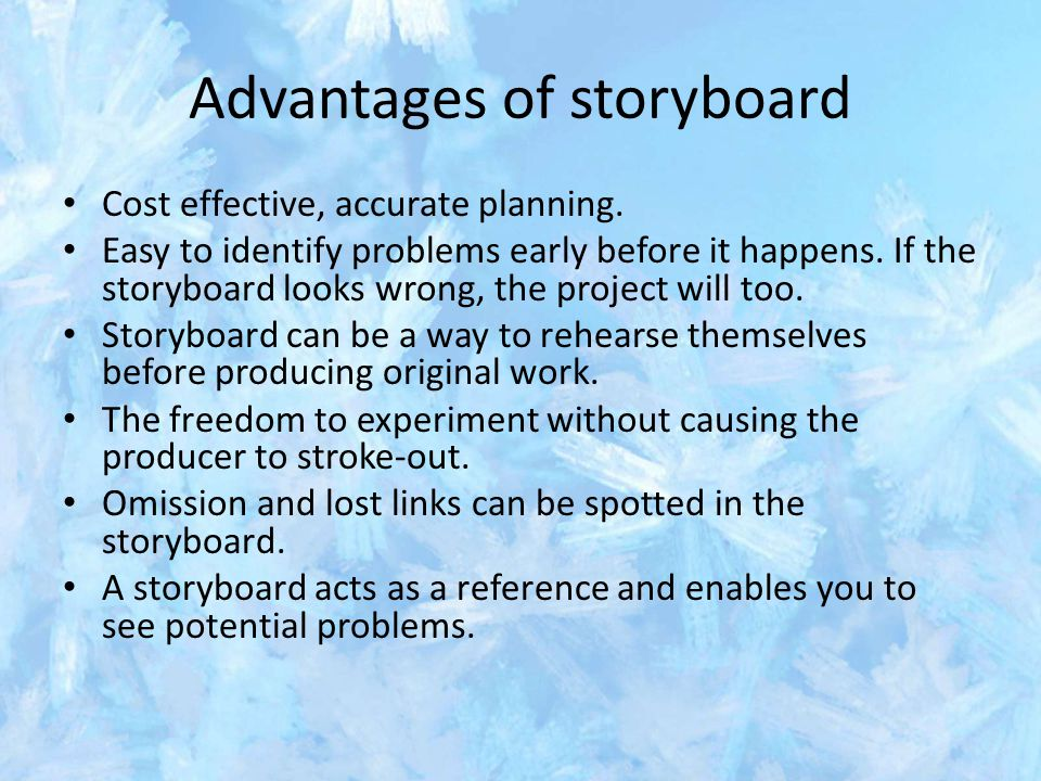 Advantages of storyboard Cost effective, accurate planning. Easy to identify problems early before it happens. If the storyboard looks wrong, the proj