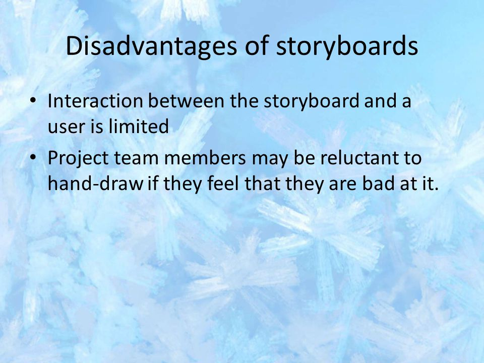 Disadvantages of storyboards Interaction between the storyboard and a user is limited Project team members may be reluctant to hand-draw if they feel