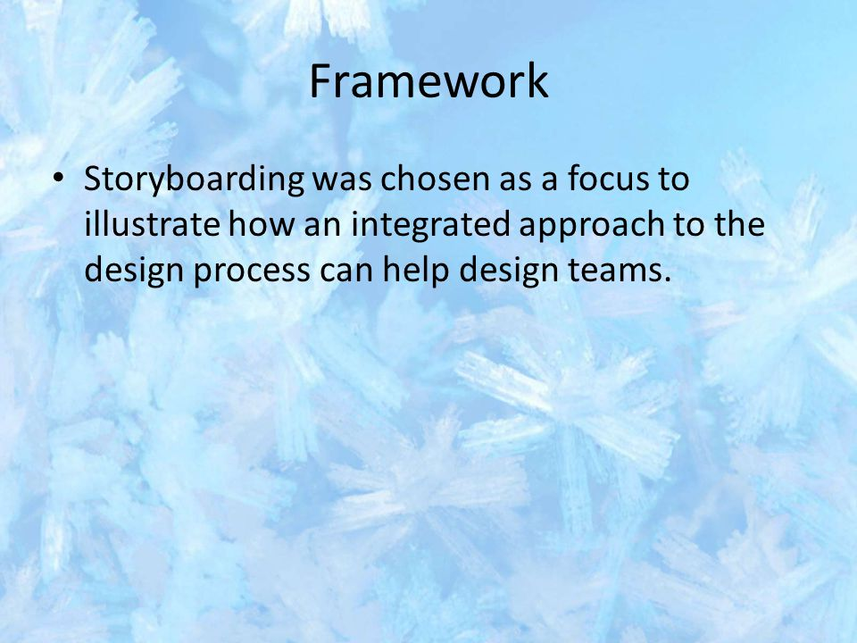 Framework Storyboarding was chosen as a focus to illustrate how an integrated approach to the design process can help design teams.