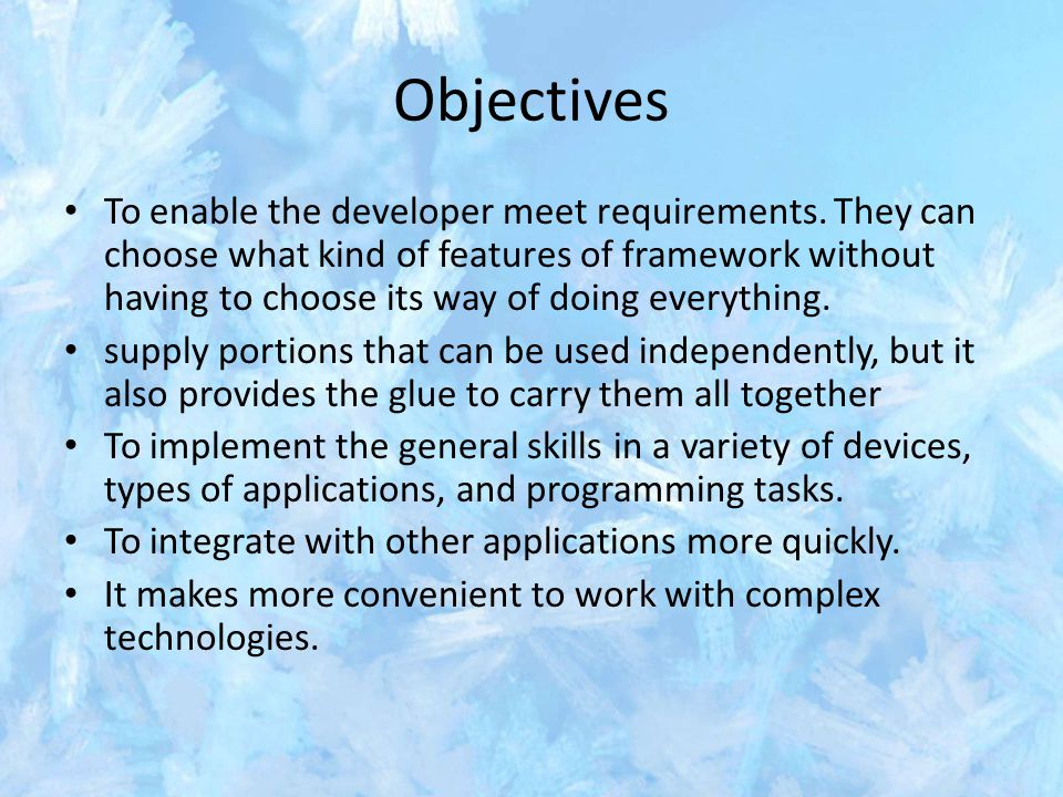 Objectives To enable the developer meet requirements. They can choose what kind of features of framework without having to choose its way of doing eve