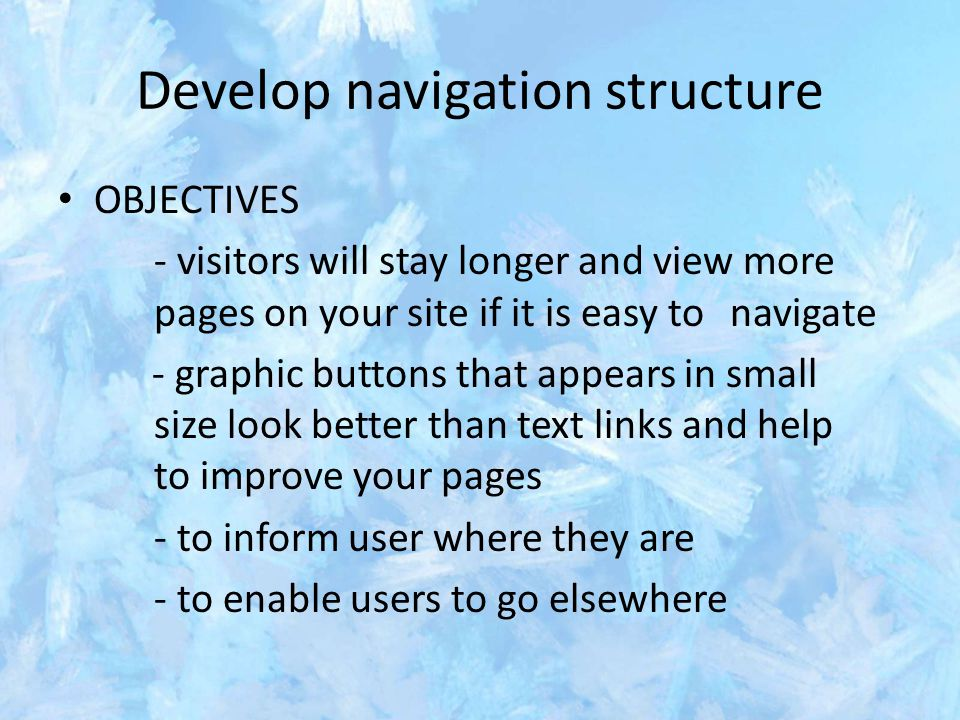 Develop navigation structure OBJECTIVES - visitors will stay longer and view more pages on your site if it is easy to navigate - graphic buttons that appears in small size look better than text links and help to improve your pages - to inform user where they are - to enable users to go elsewhere
