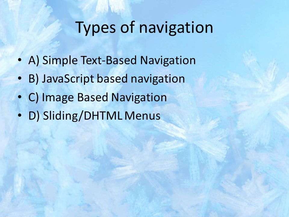 Types of navigation A) Simple Text-Based Navigation B) JavaScript based navigation C) Image Based Navigation D) Sliding/DHTML Menus