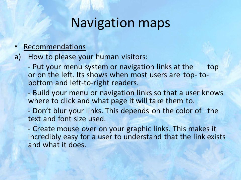 Navigation maps Recommendations a)How to please your human visitors: - Put your menu system or navigation links at the top or on the left.