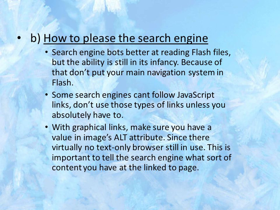 b) How to please the search engine Search engine bots better at reading Flash files, but the ability is still in its infancy. Because of that don't pu