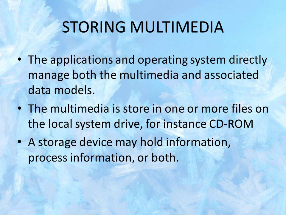 STORING MULTIMEDIA The applications and operating system directly manage both the multimedia and associated data models. The multimedia is store in on