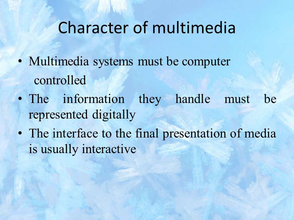 Character of multimedia Multimedia systems must be computer controlled The information they handle must be represented digitally The interface to the