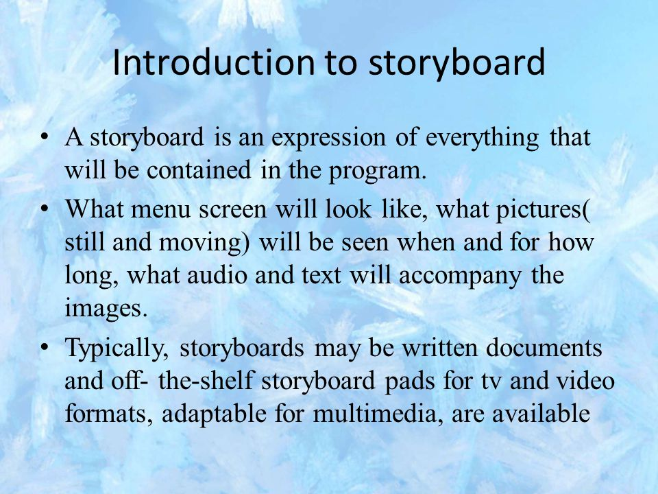 Introduction to storyboard A storyboard is an expression of everything that will be contained in the program. What menu screen will look like, what pi