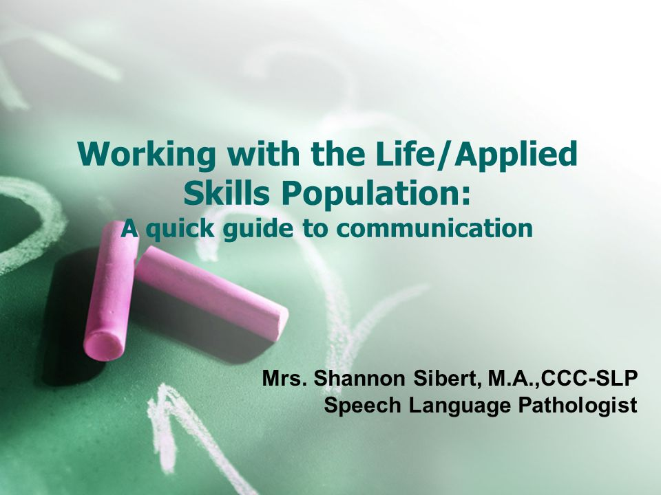 Working with the Life/Applied Skills Population: A quick guide to communication Mrs. Shannon Sibert, M.A.,CCC-SLP Speech Language Pathologist
