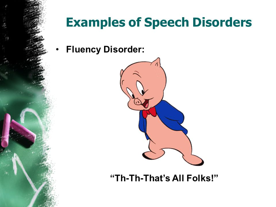 Examples of Speech Disorders Fluency Disorder: Th-Th-That's All Folks!