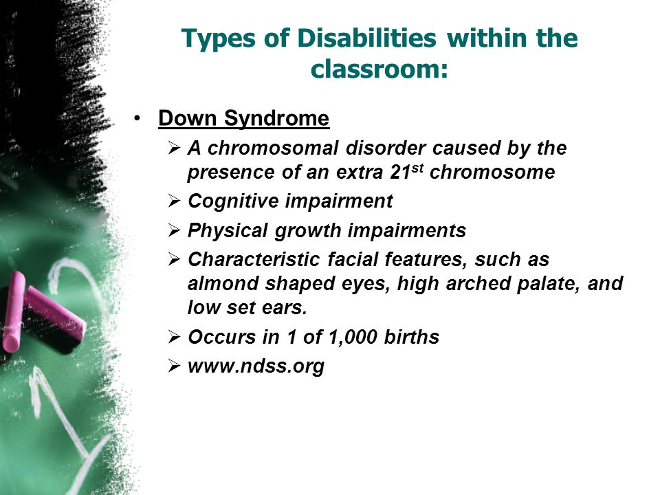 Types of Disabilities within the classroom: Down Syndrome  A chromosomal disorder caused by the presence of an extra 21 st chromosome  Cognitive impairment  Physical growth impairments  Characteristic facial features, such as almond shaped eyes, high arched palate, and low set ears.