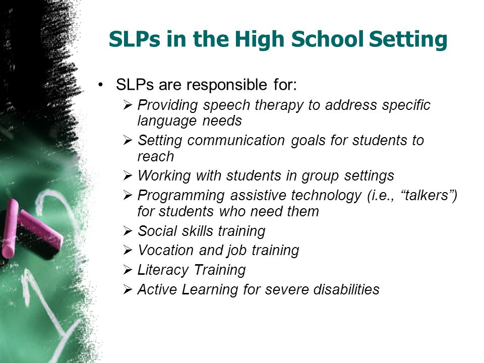 SLPs in the High School Setting SLPs are responsible for:  Providing speech therapy to address specific language needs  Setting communication goals